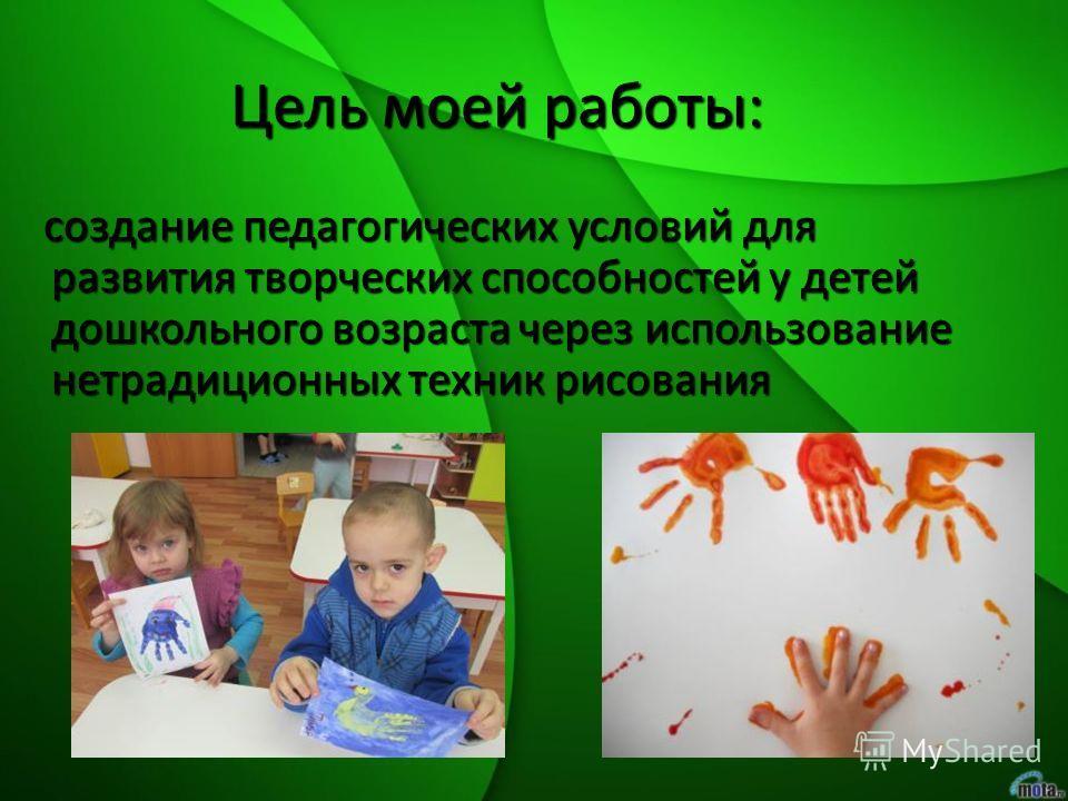 Цель моей работы: создание педагогических условий для развития творческих способностей у детей дошкольного возраста через использование нетрадиционных техник рисования создание педагогических условий для развития творческих способностей у детей дошко
