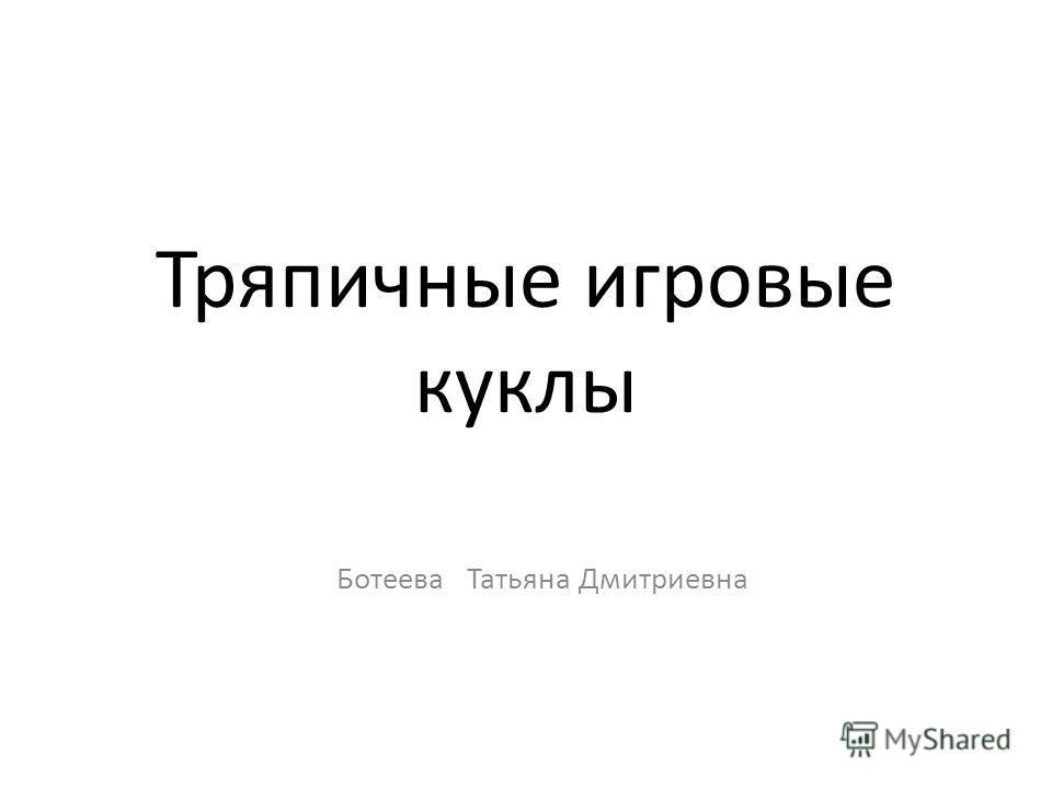 Тряпичные игровые куклы Ботеева Татьяна Дмитриевна