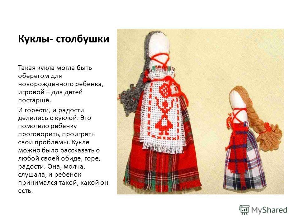 Куклы- столбушки Такая кукла могла быть оберегом для новорожденного ребенка, игровой – для детей постарше. И горести, и радости делились с куклой. Это помогало ребенку проговорить, проиграть свои проблемы. Кукле можно было рассказать о любой своей об
