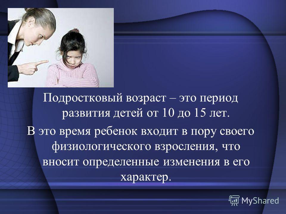 Подростковый возраст – это период развития детей от 10 до 15 лет. В это время ребенок входит в пору своего физиологического взросления, что вносит определенные изменения в его характер..