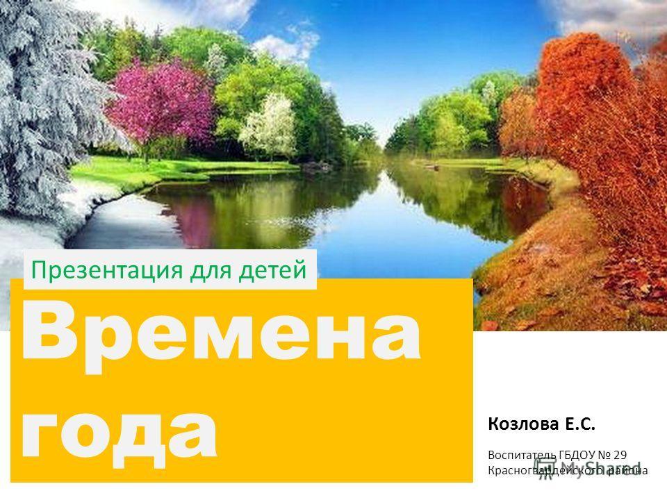 Времена года Козлова Е.С. Воспитатель ГБДОУ 29 Красногвардейского района Презентация для детей