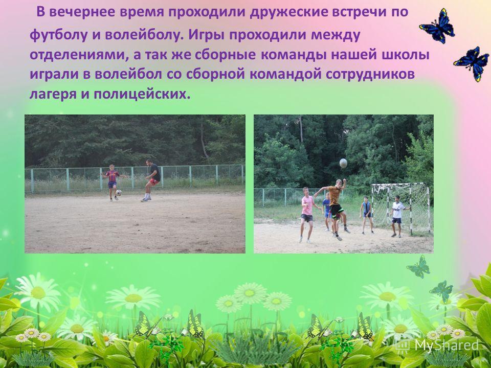 В вечернее время проходили дружеские встречи по футболу и волейболу. Игры проходили между отделениями, а так же сборные команды нашей школы играли в волейбол со сборной командой сотрудников лагеря и полицейских.