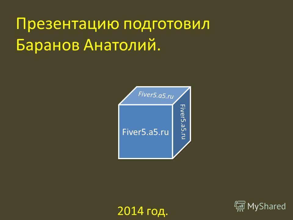 Презентацию подготовил Баранов Анатолий. Fiver5.a5. ru 2014 год.
