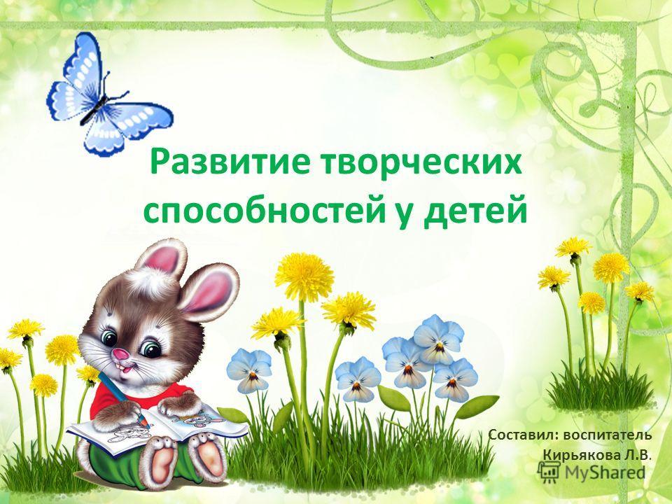Развитие творческих способностей у детей Составил: воспитатель Кирьякова Л.В.