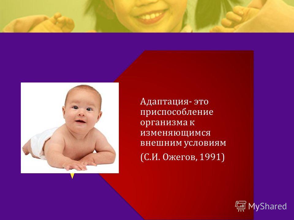 Адаптация - это приспособление организма к изменяющимся внешним условиям ( С. И. Ожегов, 1991)