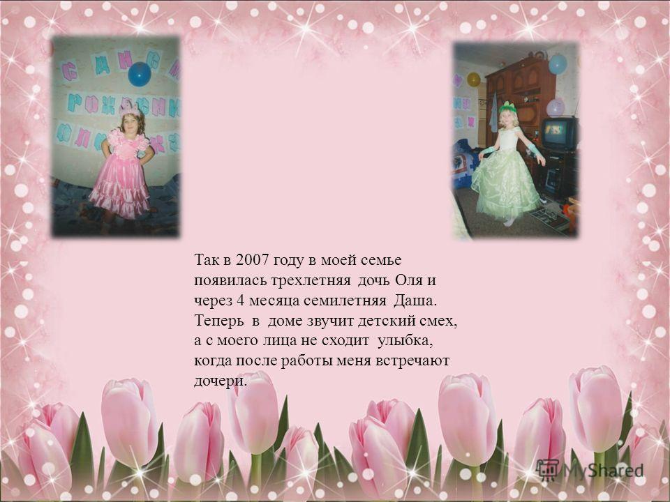 Так в 2007 году в моей семье появилась трехлетняя дочь Оля и через 4 месяца семилетняя Даша. Теперь в доме звучит детский смех, а с моего лица не сходит улыбка, когда после работы меня встречают дочери.