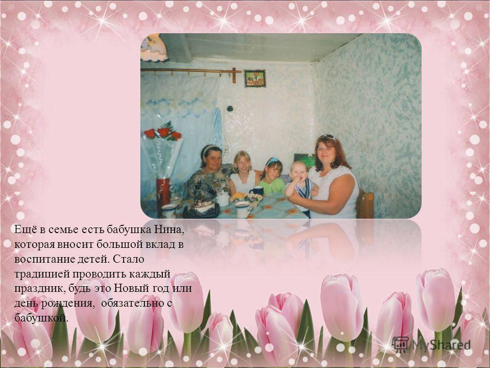 Ещё в семье есть бабушка Нина, которая вносит большой вклад в воспитание детей. Стало традицией проводить каждый праздник, будь это Новый год или день рождения, обязательно с бабушкой.