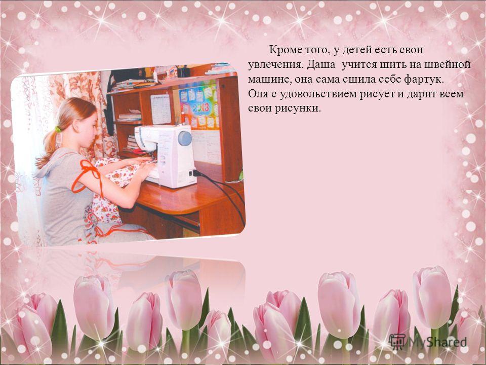 Кроме того, у детей есть свои увлечения. Даша учится шить на швейной машине, она сама сшила себе фартук. Оля с удовольствием рисует и дарит всем свои рисунки.