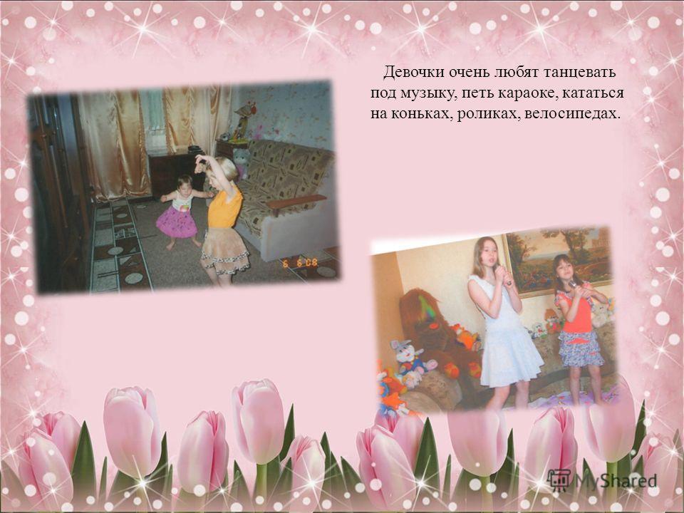Девочки очень любят танцевать под музыку, петь караоке, кататься на коньках, роликах, велосипедах.