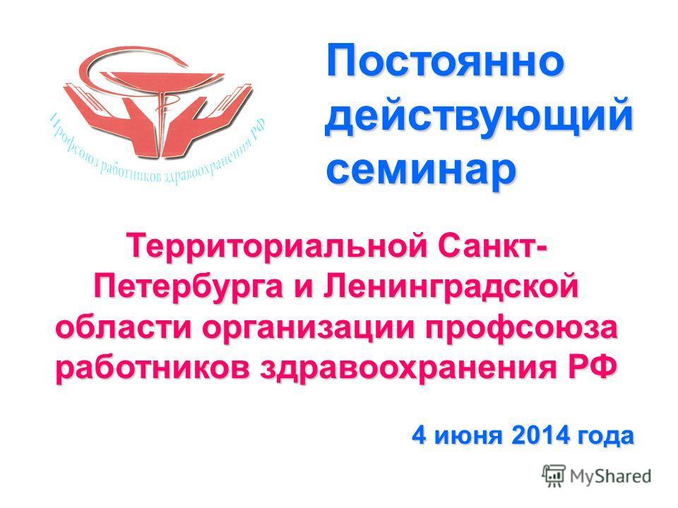 Территориальной Санкт- Петербурга и Ленинградской области организации профсоюза работников здравоохранения РФ 4 июня 2014 года Постоянно действующий семинар