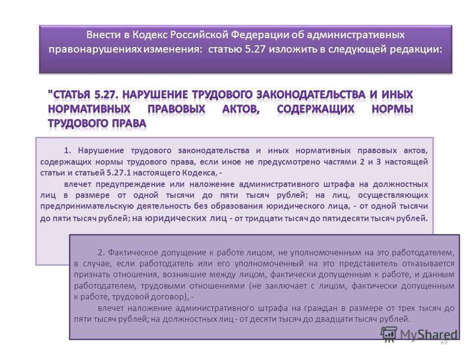 Внести в Кодекс Российской Федерации об административных правонарушениях изменения: статью 5.27 изложить в следующей редакции: 1. Нарушение трудового законодательства и иных нормативных правовых актов, содержащих нормы трудового права, если иное не п