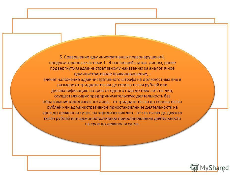 5. Совершение административных правонарушений, предусмотренных частями 1 - 4 настоящей статьи, лицом, ранее подвергнутым административному наказанию за аналогичное административное правонарушение, - влечет наложение административного штрафа на должно