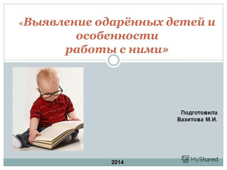 « Выявление одарённых детей и особенности работы с ними» Подготовила Вахитова М.И. 2014