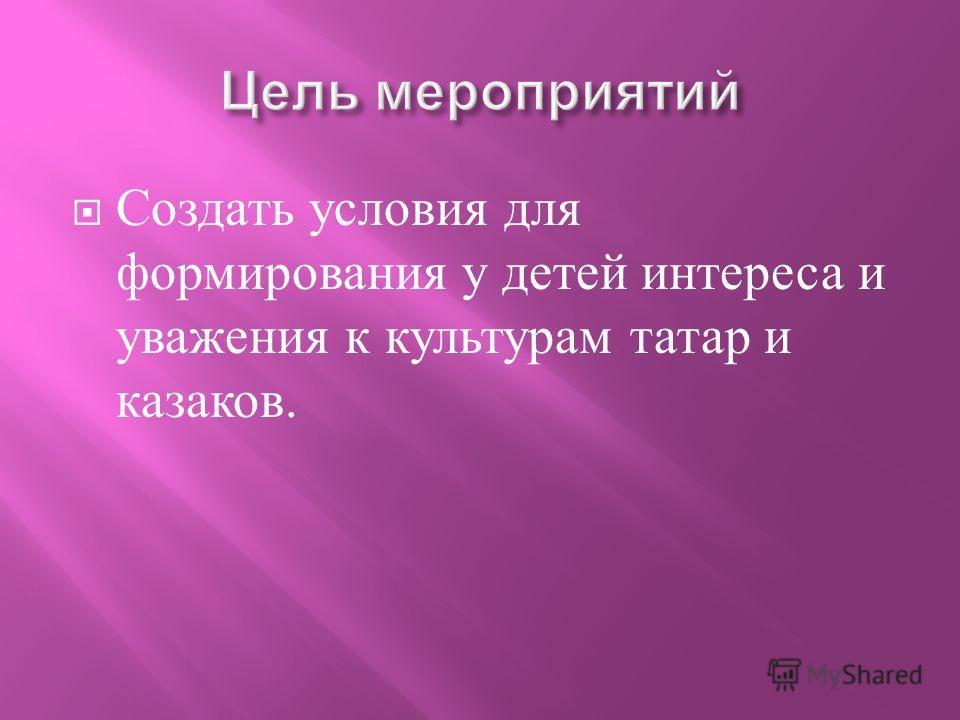 Создать условия для формирования у детей интереса и уважения к культурам татар и казаков.