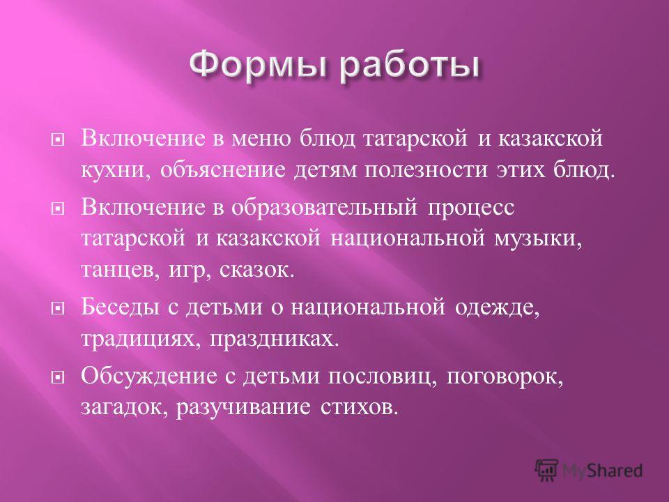 Включение в меню блюд татарской и казакской кухни, объяснение детям полезности этих блюд. Включение в образовательный процесс татарской и казакской национальной музыки, танцев, игр, сказок. Беседы с детьми о национальной одежде, традициях, праздниках