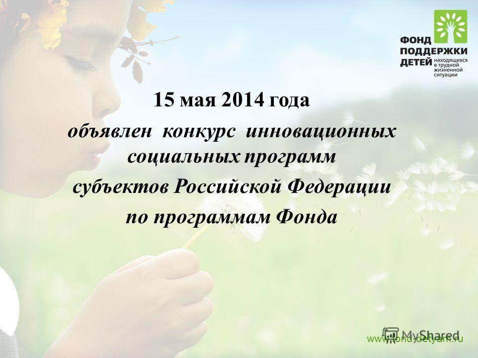 15 мая 2014 года объявлен конкурс инновационных социальных программ субъектов Российской Федерации по программам Фонда www.fond-detyam.ru