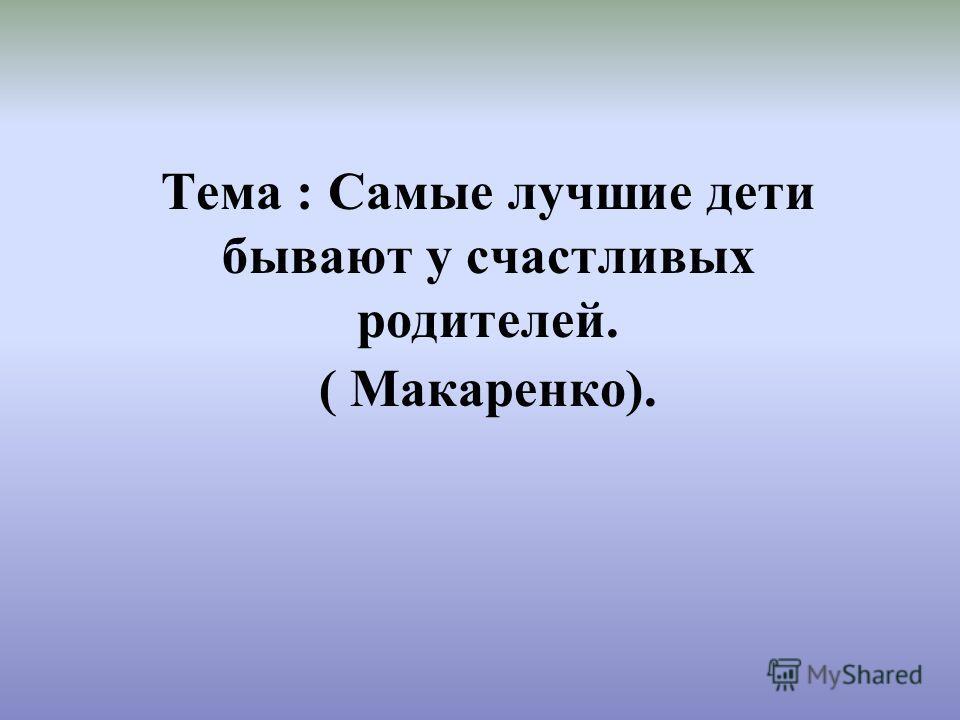 Тема : Самые лучшие дети бывают у счастливых родителей. ( Макаренко).