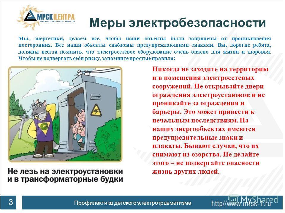 Меры электробезопасности 3 Профилактика детского электротравматизма Никогда не заходите на территорию и в помещения электросетевых сооружений. Не открывайте двери ограждения электроустановок и не проникайте за ограждения и барьеры. Это может привести