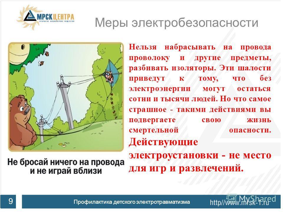 Меры электробезопасности 9 Профилактика детского электротравматизма Нельзя набрасывать на провода проволоку и другие предметы, разбивать изоляторы. Эти шалости приведут к тому, что без электроэнергии могут остаться сотни и тысячи людей. Но что самое
