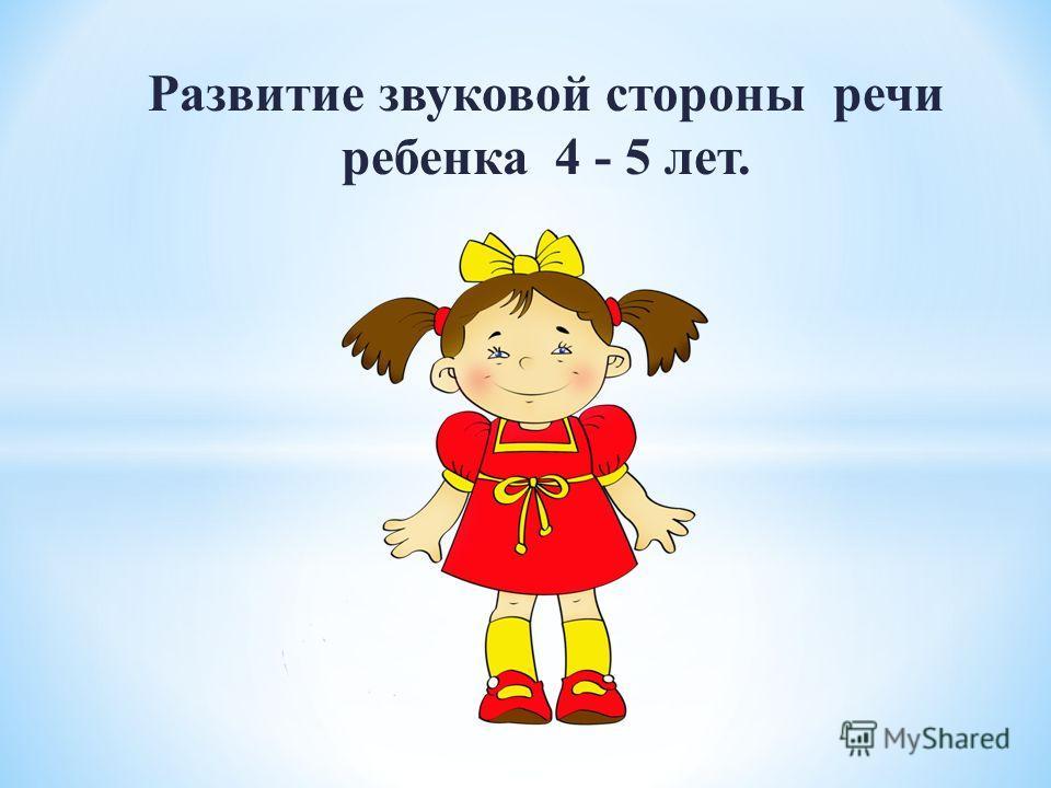 Развитие звуковой стороны речи ребенка 4 - 5 лет.