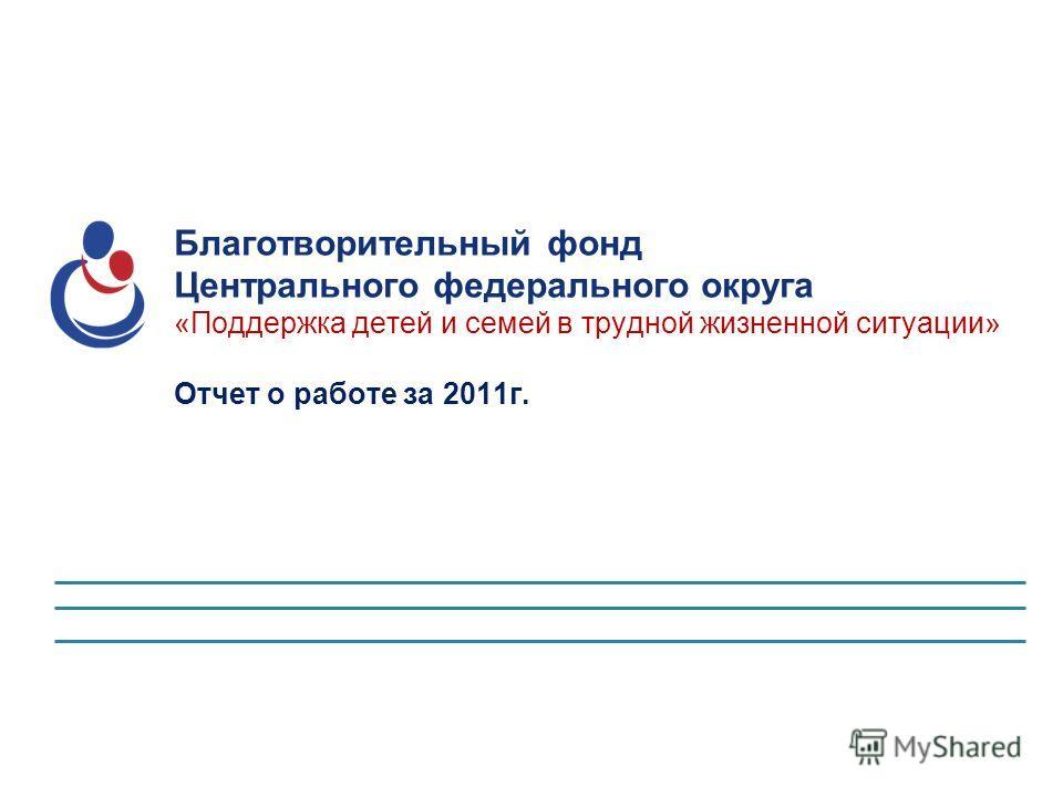 Благотворительный фонд Центрального федерального округа «Поддержка детей и семей в трудной жизненной ситуации» Отчет о работе за 2011 г.