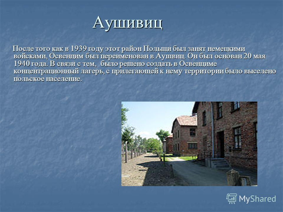 Аушивиц После того как в 1939 году этот район Польши был занят немецкими войсками, Освенцим был переименован в Аушвиц. Он был основан 20 мая 1940 года. В связи с тем, было решено создать в Освенциме концентрационный лагерь, с прилегающей к нему терри