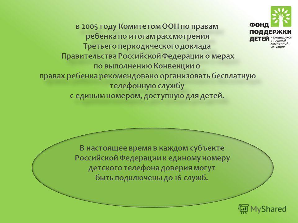 в 2005 году Комитетом ООН по правам ребенка по итогам рассмотрения Третьего периодического доклада Правительства Российской Федерации о мерах по выполнению Конвенции о правах ребенка рекомендовано организовать бесплатную телефонную службу с единым но