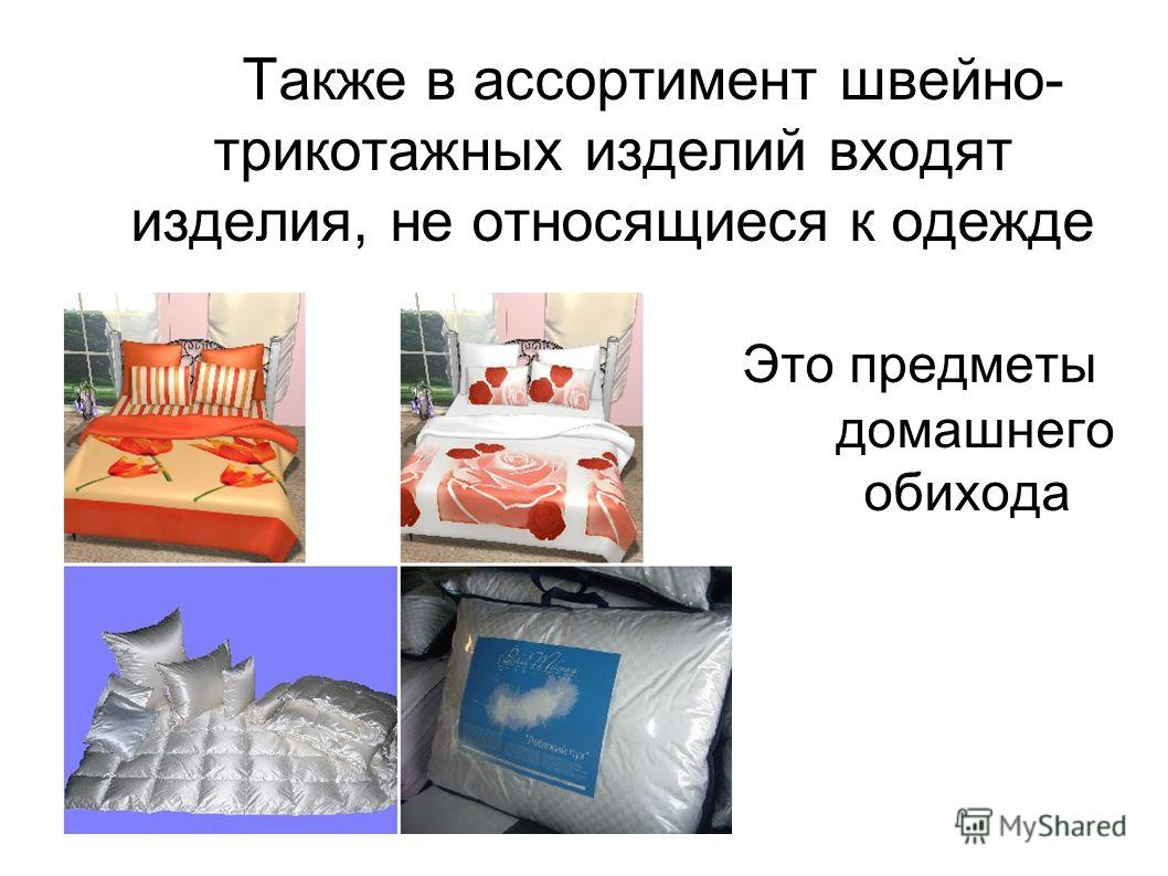 Также в ассортимент швейно- трикотажных изделий входят изделия, не относящиеся к одежде Это предметы домашнего обихода
