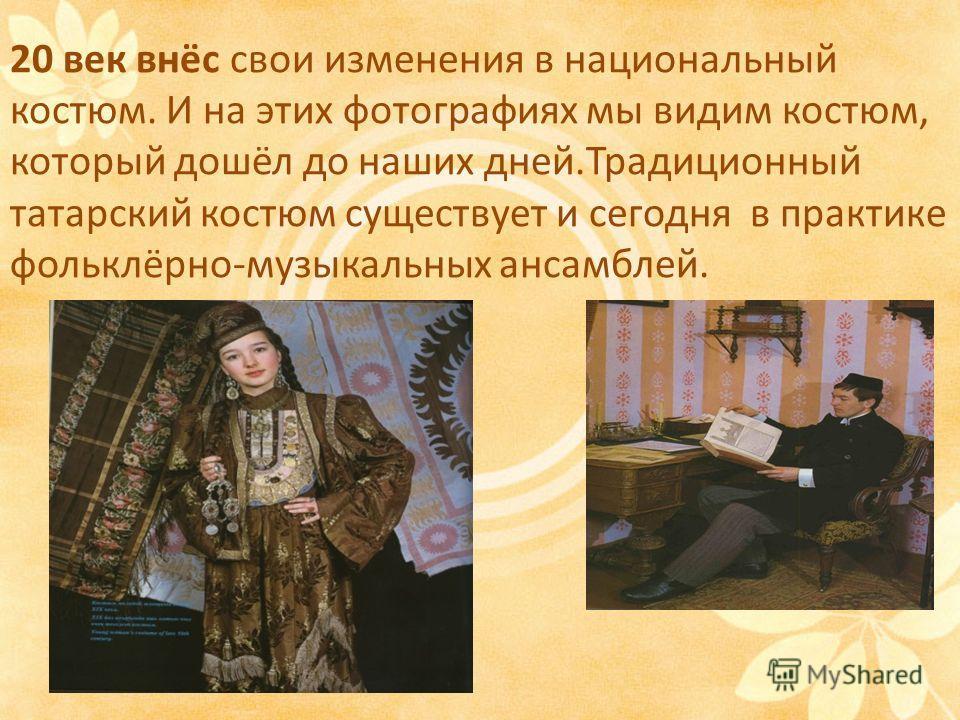 20 век внёс свои изменения в национальный костюм. И на этих фотографиях мы видим костюм, который дошёл до наших дней.Традиционный татарский костюм существует и сегодня в практике фольклёрно-музыкальных ансамблей.
