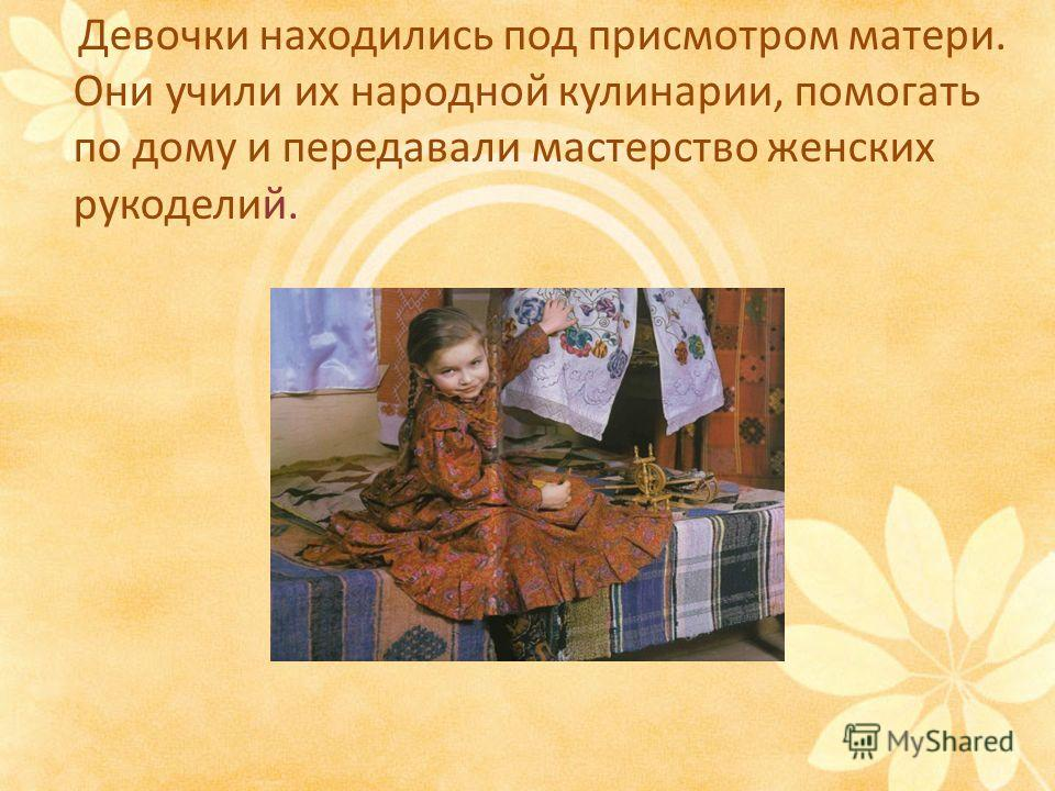 Девочки находились под присмотром матери. Они учили их народной кулинарии, помогать по дому и передавали мастерство женских рукоделий.