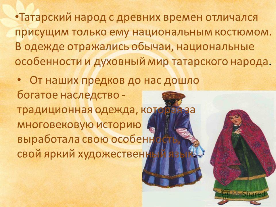 Татарский народ с древних времен отличался присущим только ему национальным костюмом. В одежде отражались обычаи, национальные особенности и духовный мир татарского народа. От наших предков до нас дошло богатое наследство - традиционная одежда, котор