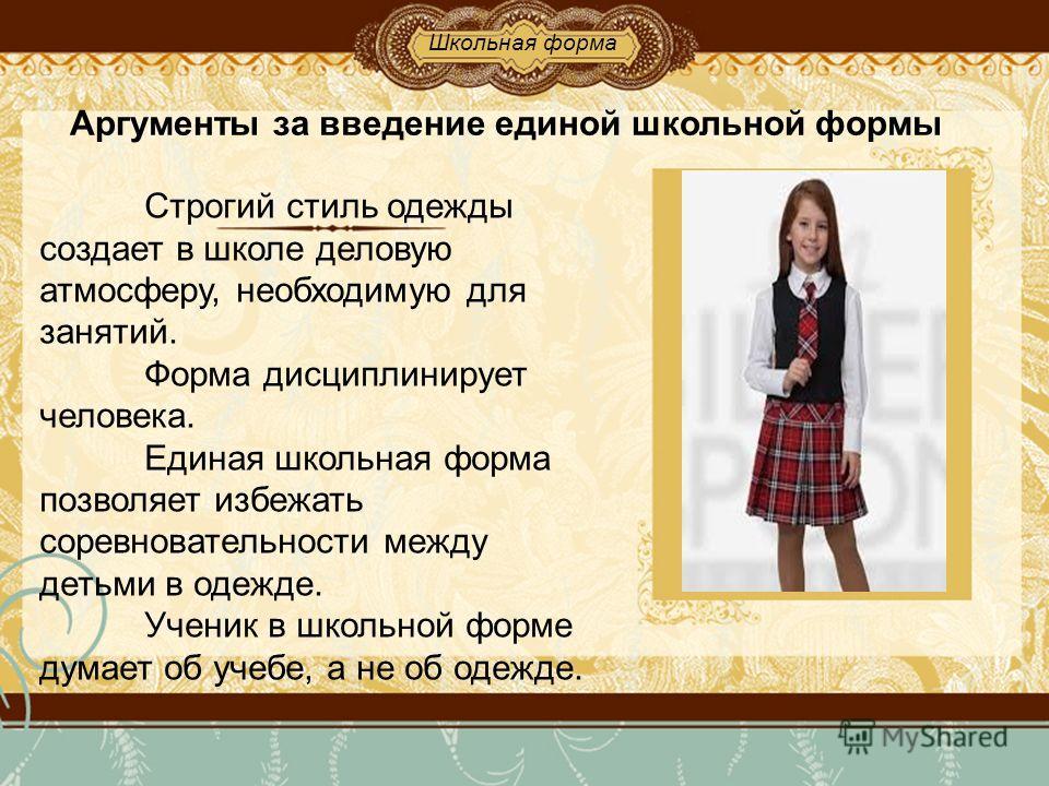 Строгий стиль одежды создает в школе деловую атмосферу, необходимую для занятий. Форма дисциплинирует человека. Единая школьная форма позволяет избежать соревновательности между детьми в одежде. Ученик в школьной форме думает об учебе, а не об одежде