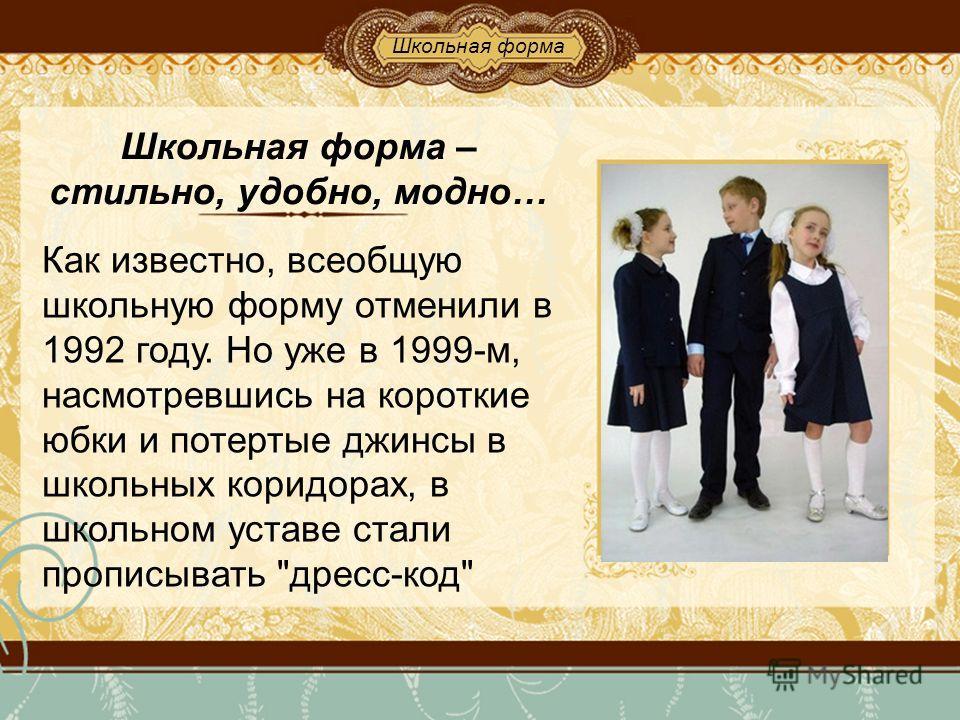 Школьная форма – стильно, удобно, модно… Как известно, всеобщую школьную форму отменили в 1992 году. Но уже в 1999-м, насмотревшись на короткие юбки и потертые джинсы в школьных коридорах, в школьном уставе стали прописывать