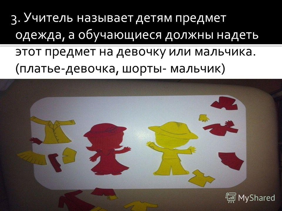3. Учитель называет детям предмет одежда, а обучающиеся должны надеть этот предмет на девочку или мальчика. (платье-девочка, шорты- мальчик)