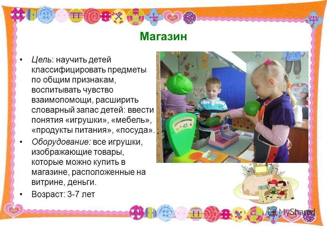 Магазин Цель: научить детей классифицировать предметы по общим признакам, воспитывать чувство взаимопомощи, расширить словарный запас детей: ввести понятия «игрушки», «мебель», «продукты питания», «посуда». Оборудование: все игрушки, изображающие тов