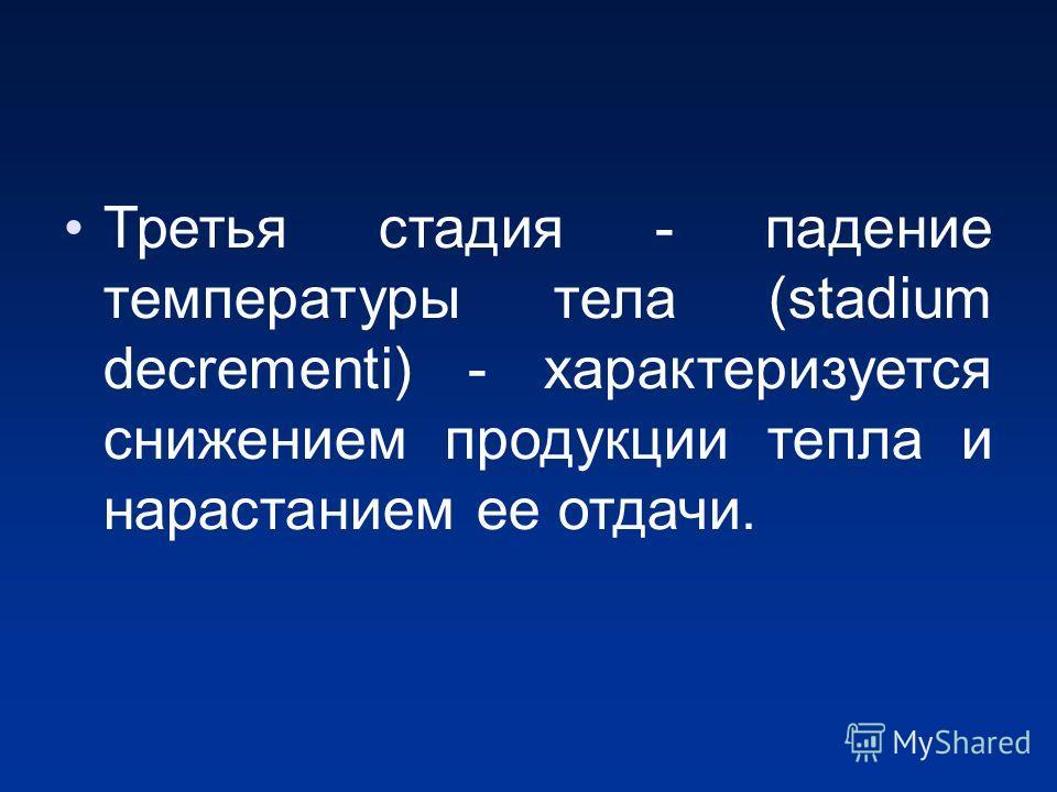 Третья стадия - падение температуры тела (stadium decrementi) - характеризуется снижением продукции тепла и нарастанием ее отдачи.