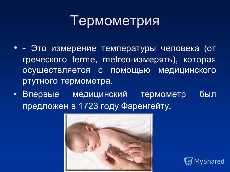 Термометрия - Это измерение температуры человека (от греческого terme, metreo-измерять), которая осуществляется с помощью медицинского ртутного термометра. Впервые медицинский термометр был предложен в 1723 году Фаренгейту.