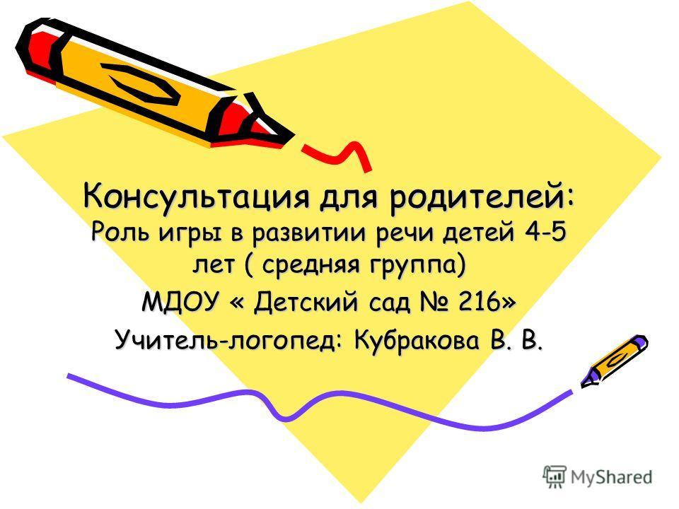Консультация для родителей: Роль игры в развитии речи детей 4-5 лет ( средняя группа) МДОУ « Детский сад 216» Учитель-логопед: Кубракова В. В.