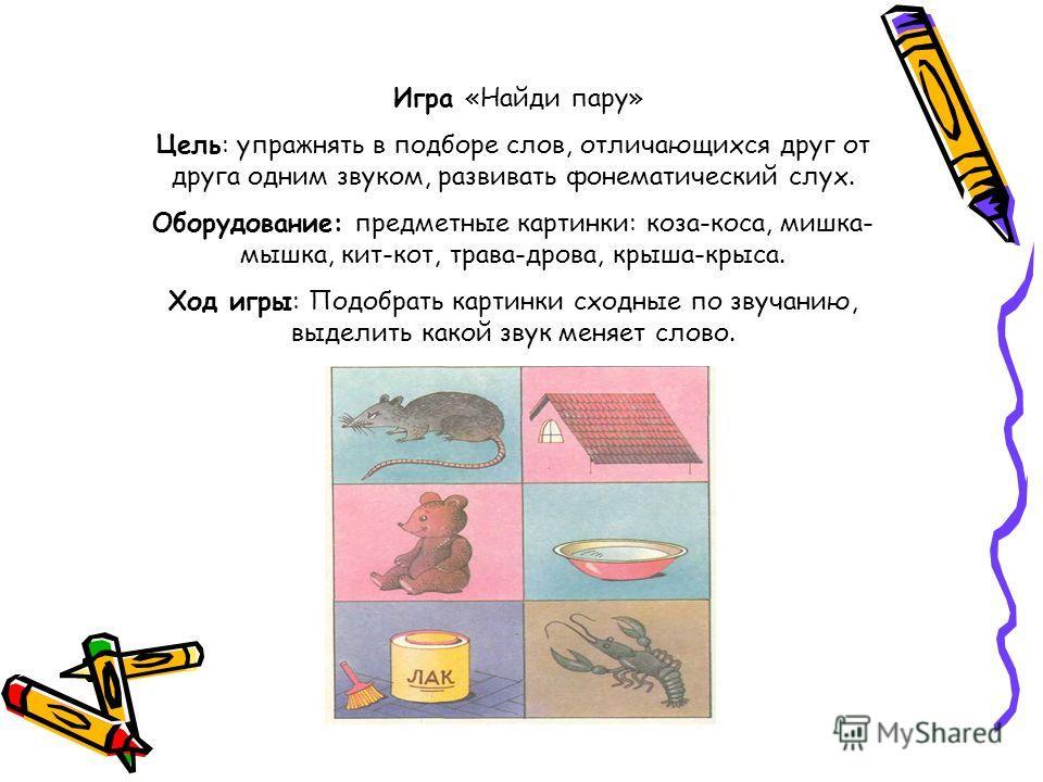Игра «Найди пару» Цель: упражнять в подборе слов, отличающихся друг от друга одним звуком, развивать фонематический слух. Оборудование: предметные картинки: коза-коса, мишка- мышка, кит-кот, трава-дрова, крыша-крыса. Ход игры: Подобрать картинки сход