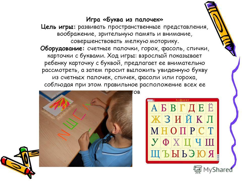 Игра «Буква из палочек» Цель игры: развивать пространственные представления, воображение, зрительную память и внимание, совершенствовать мелкую моторику. Оборудование: счетные палочки, горох, фасоль, спички, карточки с буквами. Ход игры: взрослый пок