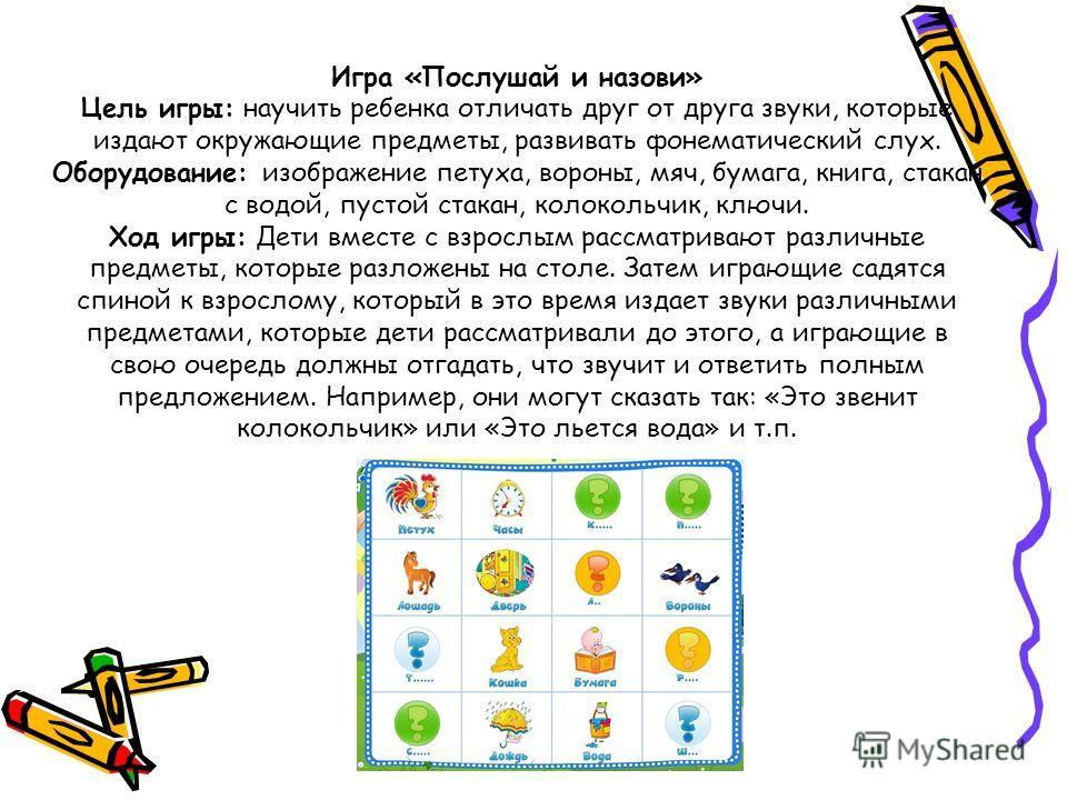 Игра «Послушай и назови» Цель игры: научить ребенка отличать друг от друга звуки, которые издают окружающие предметы, развивать фонематический слух. Оборудование: изображение петуха, вороны, мяч, бумага, книга, стакан с водой, пустой стакан, колоколь