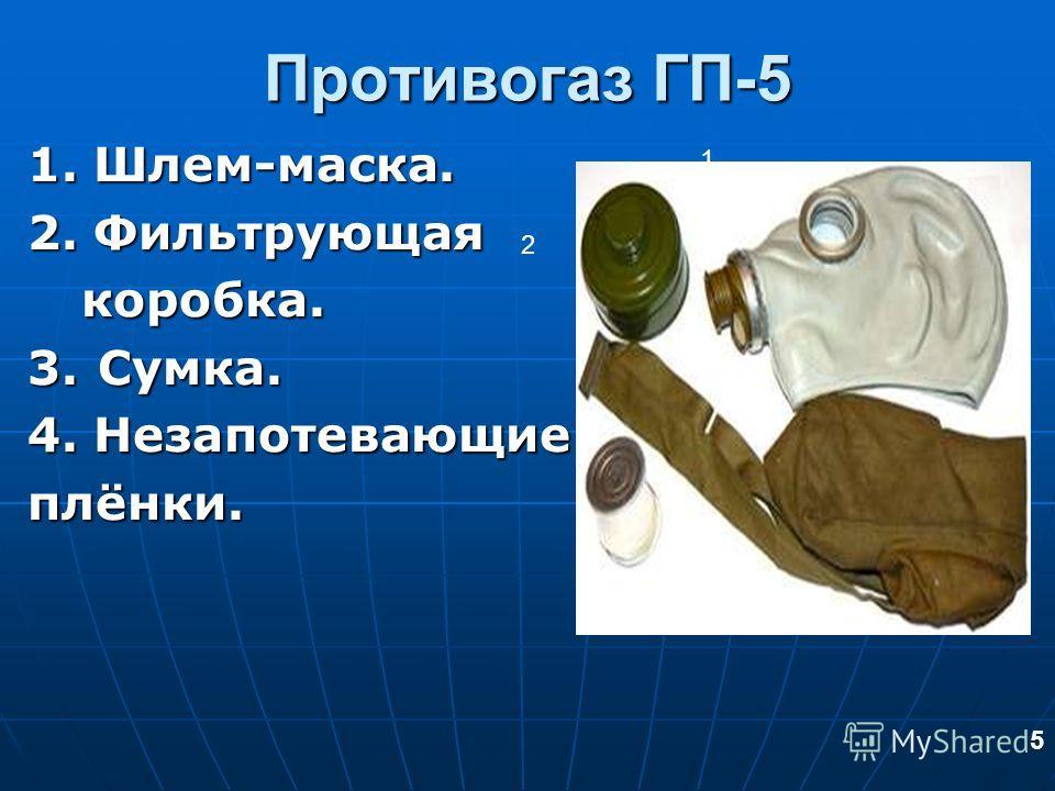 Противогаз ГП-5 1. Шлем-маска. 1. Шлем-маска. 2. Фильтрующая 2. Фильтрующаякоробка. 3. Сумка. 3. Сумка. 4. Незапотевающие 4. Незапотевающие плёнки. плёнки. 1 2 4 3 5