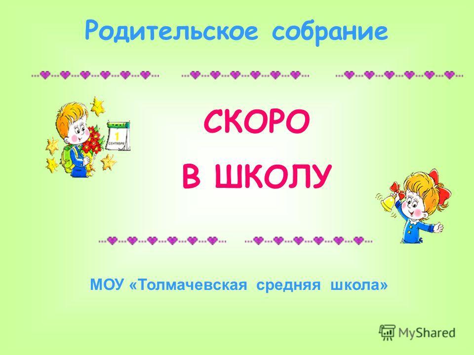 СКОРО В ШКОЛУ Родительское собрание МОУ «Толмачевская средняя школа»