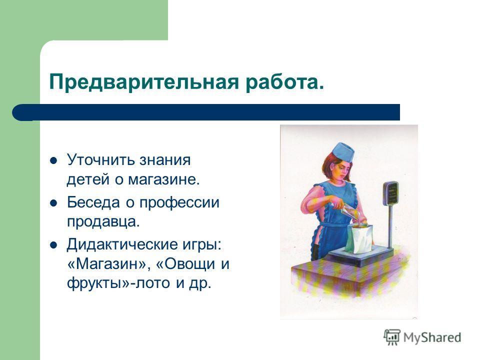 Предварительная работа. Уточнить знания детей о магазине. Беседа о профессии продавца. Дидактические игры: «Магазин», «Овощи и фрукты»-лото и др.