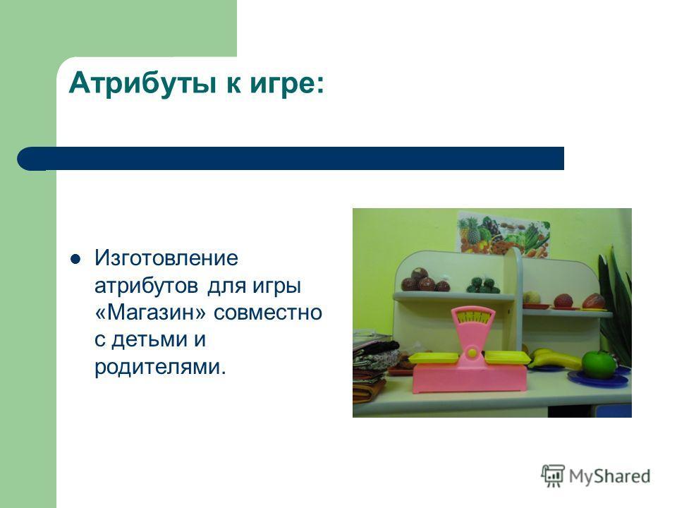 Атрибуты к игре: Изготовление атрибутов для игры «Магазин» совместно с детьми и родителями.