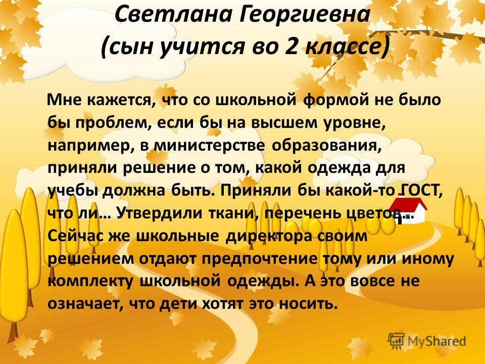 Светлана Георгиевна (сын учится во 2 классе) Мне кажется, что со школьной формой не было бы проблем, если бы на высшем уровне, например, в министерстве образования, приняли решение о том, какой одежда для учебы должна быть. Приняли бы какой-то ГОСТ,