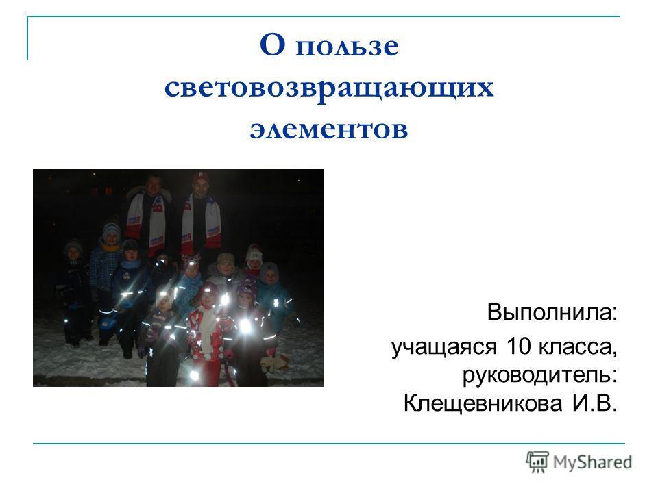 О пользе световозвращающих элементов Выполнила: учащаяся 10 класса, руководитель: Клещевникова И.В.