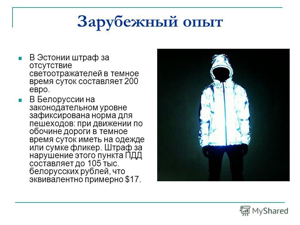 Зарубежный опыт В Эстонии штраф за отсутствие светоотражателей в темное время суток составляет 200 евро. В Белоруссии на законодательном уровне зафиксирована норма для пешеходов: при движении по обочине дороги в темное время суток иметь на одежде или