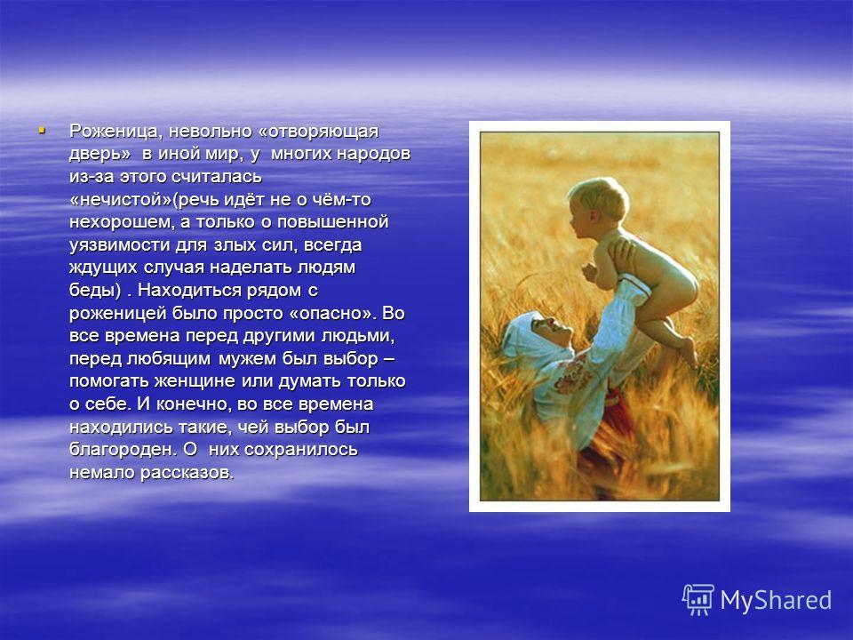 Роженица, невольно «отворяющая дверь» в иной мир, у многих народов из-за этого считалась «нечистой»(речь идёт не о чём-то нехорошем, а только о повышенной уязвимости для злых сил, всегда ждущих случая наделать людям беды). Находиться рядом с роженице