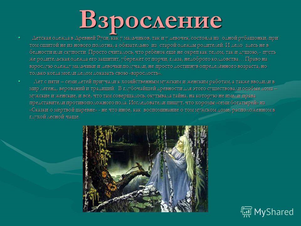 Взросление Детская одежда в Древней Руси, как у мальчиков, так и у девочек, состояла из одной рубашонки, при том сшитой не из нового полотна, а обязательно из старой одежды родителей. И дело здесь не в бедности или скупости. Просто считалось, что реб